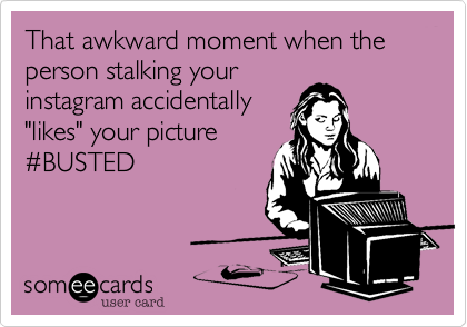 That Awkward Moment When The Person Stalking Your Instagram Accidentally Likes Your Picture Busted Stalker Funny Awkward Moments Relatable Post