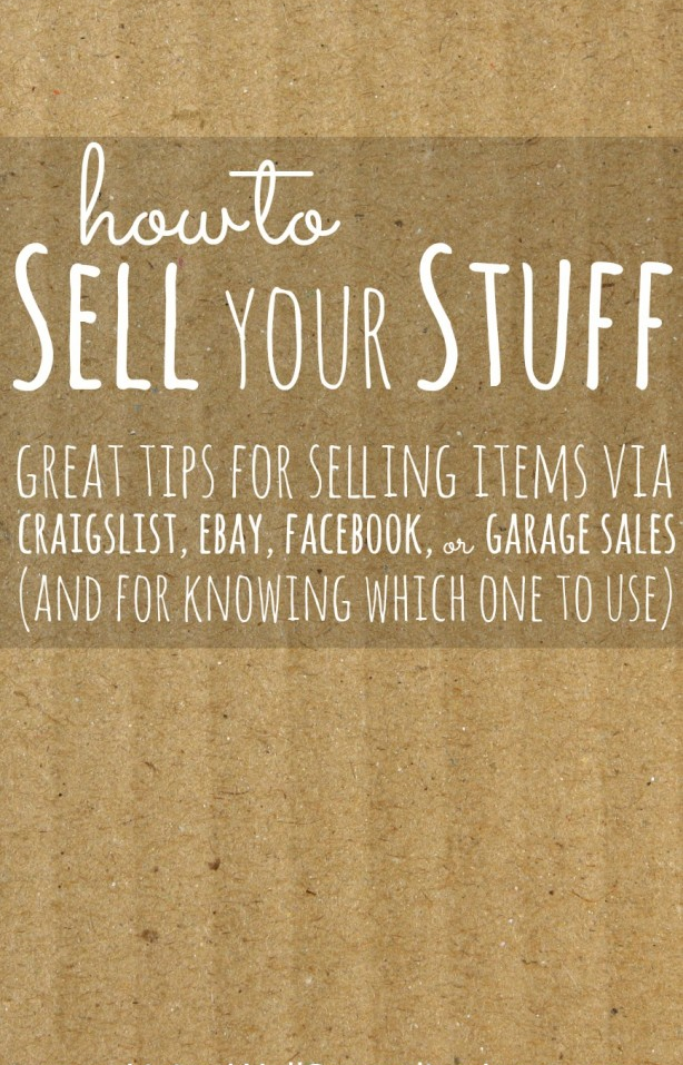 How to Sell Your Stuff--great tips for selling items via Craigslist, Ebay, Facebook, or Garage Sales (and for knowing which one to use!)