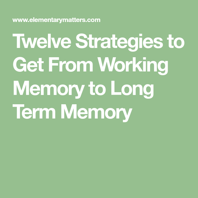 Twelve Strategies To Get From Working Memory To Long Term