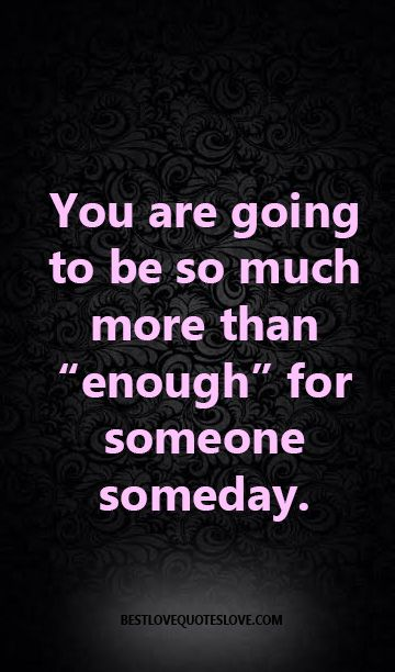 """You are going to be so much more than """"enough"""" for someone someday."""