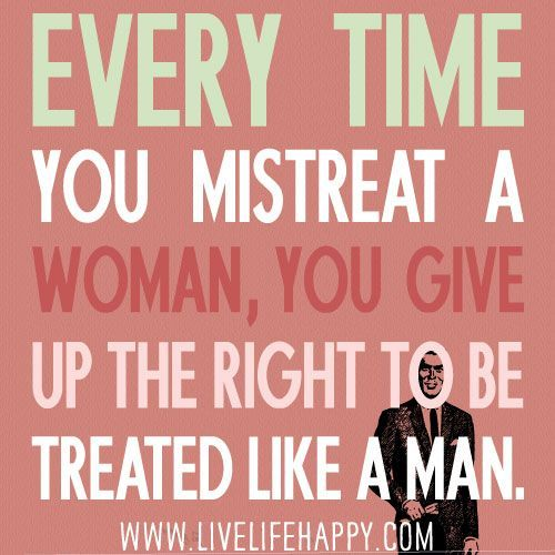 Women's Rights Quotes Every Time You Mistreat A Woman You Give Up The Right To Be .