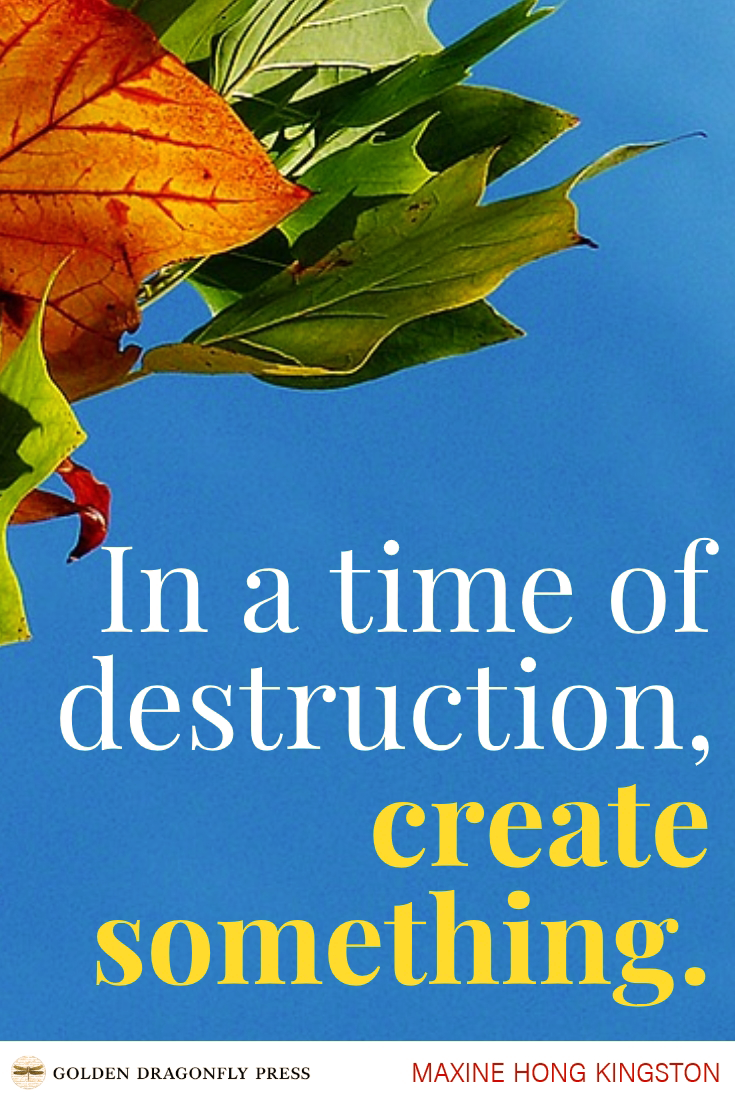 """In a time of destruction create something """" ― Maxine Hong"""