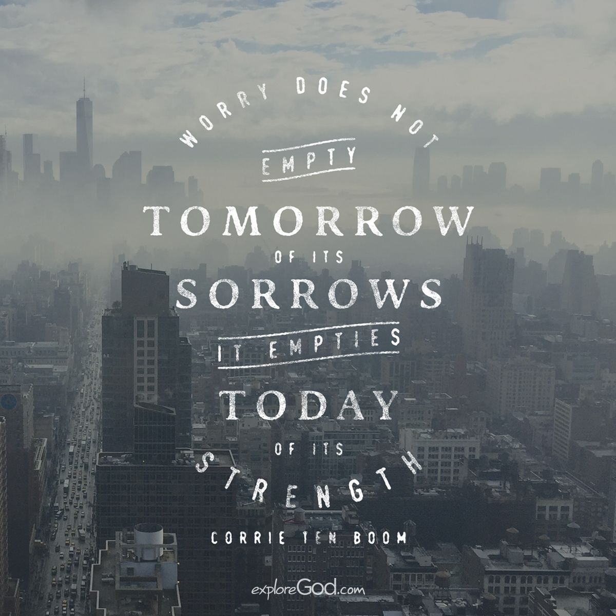 """Worry does not empty tomorrow of its sorrows; it empties today of its strength.""  - Corrie Ten Boom"