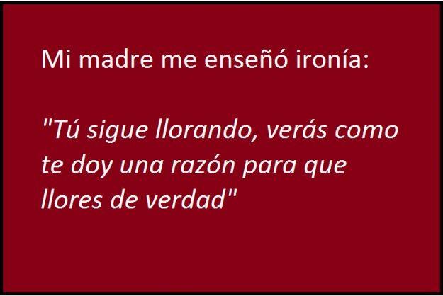 Frases De Ironia P 2: Mi Madre Me Enseñó Ironía...