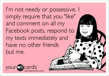 Funny Friendship Ecard: I\'m not needy or possessive. I simply ...