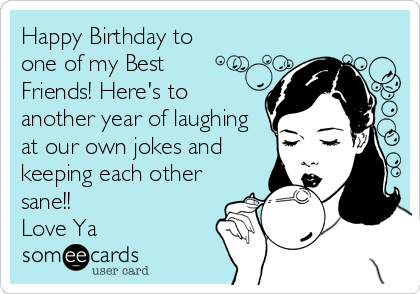 Free Birthday Ecard Happy To One Of My Best Friends Heres Another Year Laughing At Our Own Jokes And Keeping Each Other Sane Love Ya