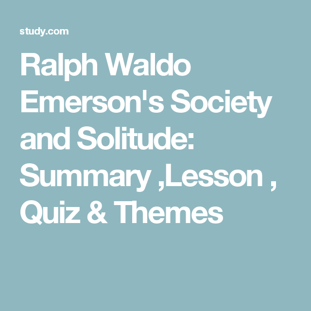 ralph waldo emerson s society and solitude summary lesson quiz  ralph waldo emerson s essay society and solitude identifies transcendentalist themes such as the importance of private