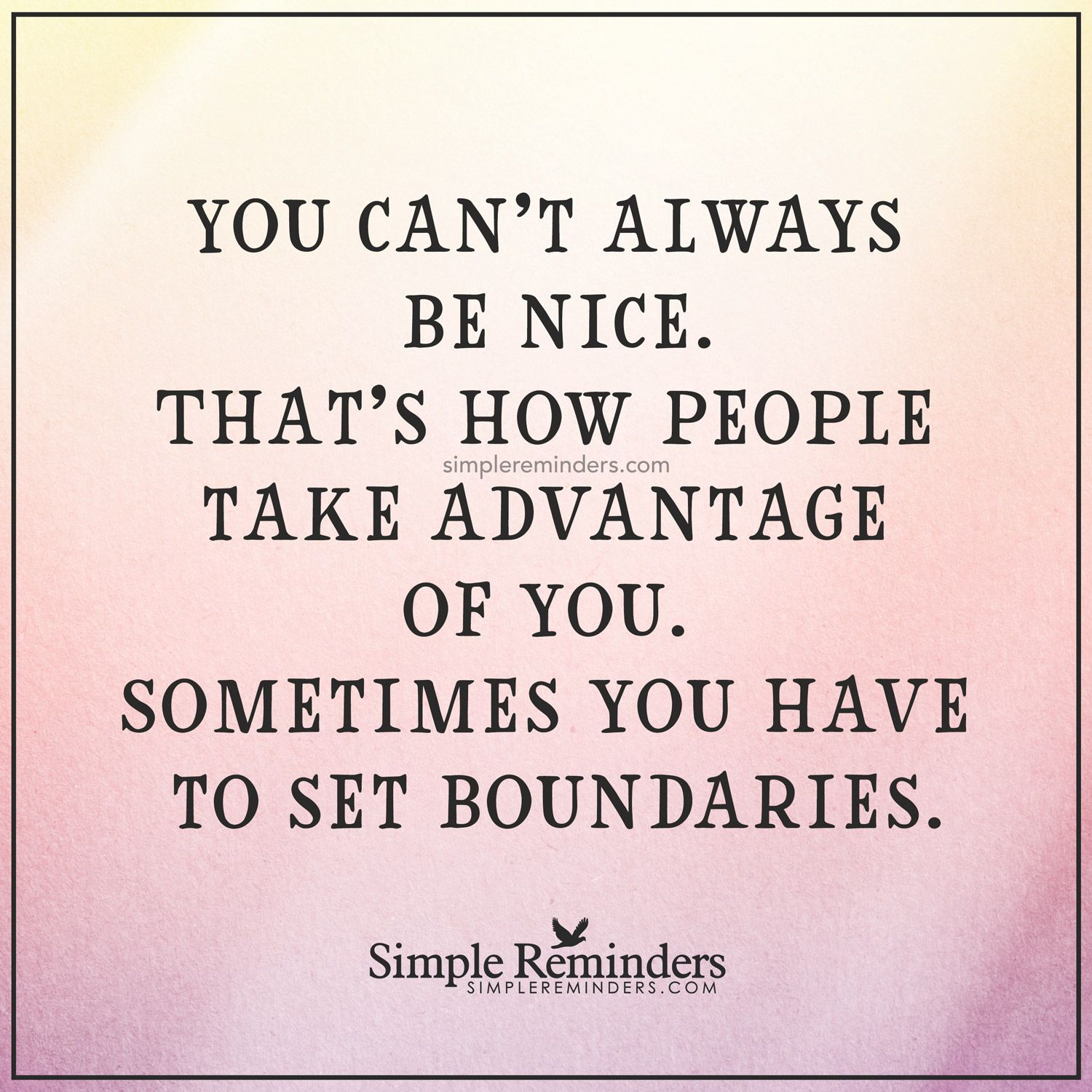 Set boundaries You can't always be nice. That's how people take