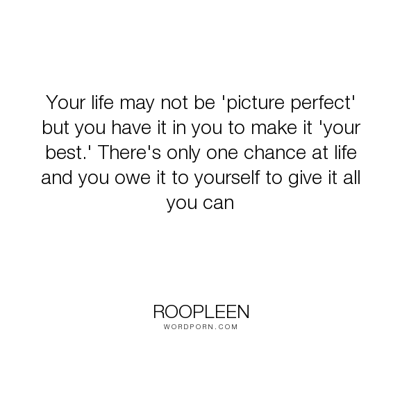 "Roopleen - ""Your life may not be 'picture perfect' but you have it in you to make it 'your best.'..."". life, wisdom, quotes, success, motivation, quote, inspire, yourself, chance, lessons, perfect"