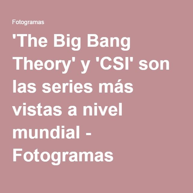 'The Big Bang Theory' y 'CSI' son las series más vistas a nivel mundial - Fotogramas
