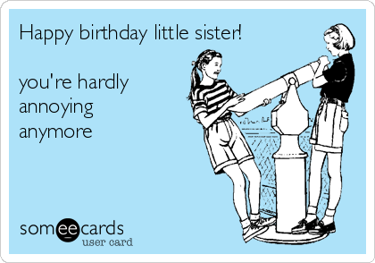 Happy birthday little sister youre hardly annoying anymore – Funny Sister Birthday Cards