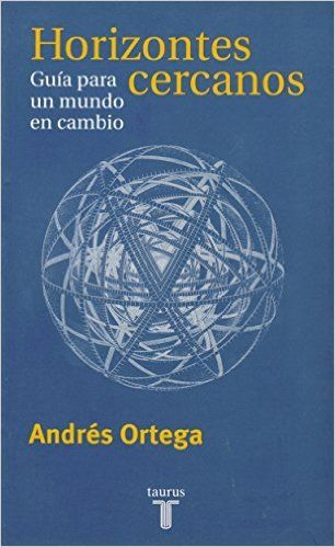 Horizontes cercanos : guía para un mundo en cambio / Andrés Ortega