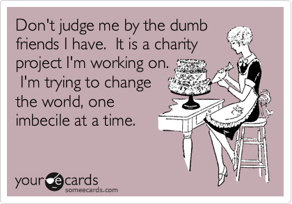 Don't judge me by the dumb friends I have. It is a charity project