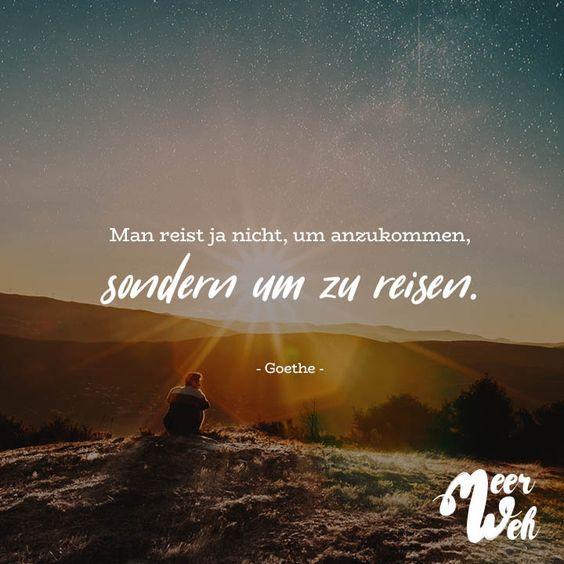 MAN REIST JA NICHT, UM ANZUKOMMEN, SONDERN UM ZU REISEN. – GOETHE
