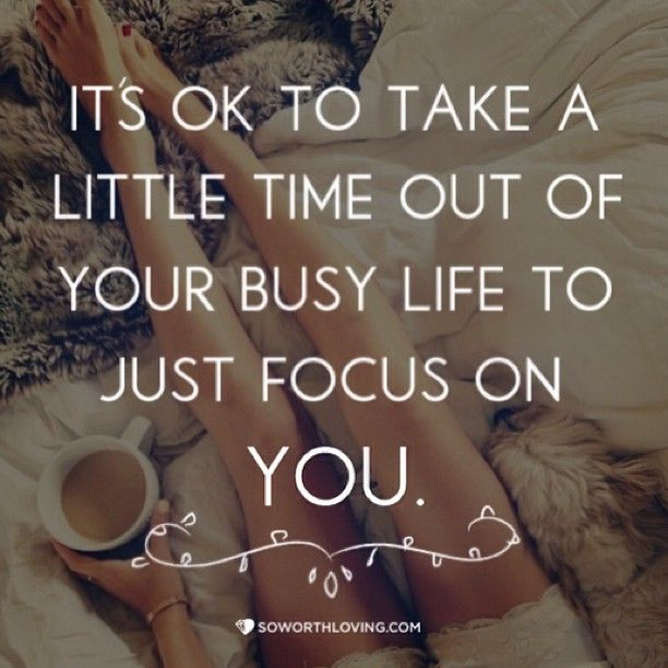 Its Ok To Take A Little Time Out Of Your Busy Life To Just Focus On