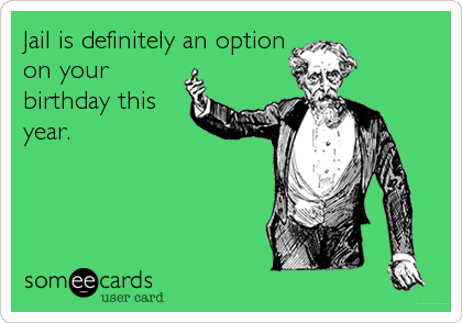 Jail Is Definitely An Option On Your Birthday This Year Birthday Quotes Funny Birthday Humor Funny Cards