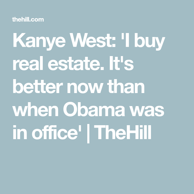 Kanye West I Buy Real Estate It S Better Now Than When Obama Was In Office Thehill In 2020 Obama Campaign Real Estate Buying Obama