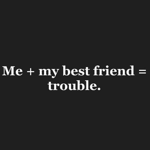 Best friends ➡️me ➡️trouble