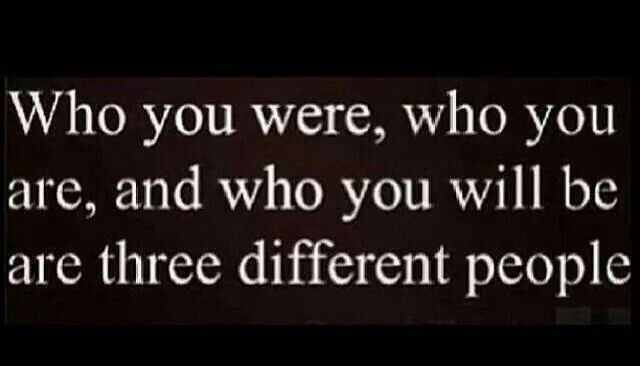 Who you were, who you are and who you will be are three different people