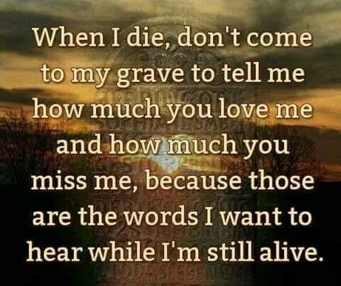 Show Me Your Love Now Not When I M Dead Touching Quotes When I Die Alive Quotes