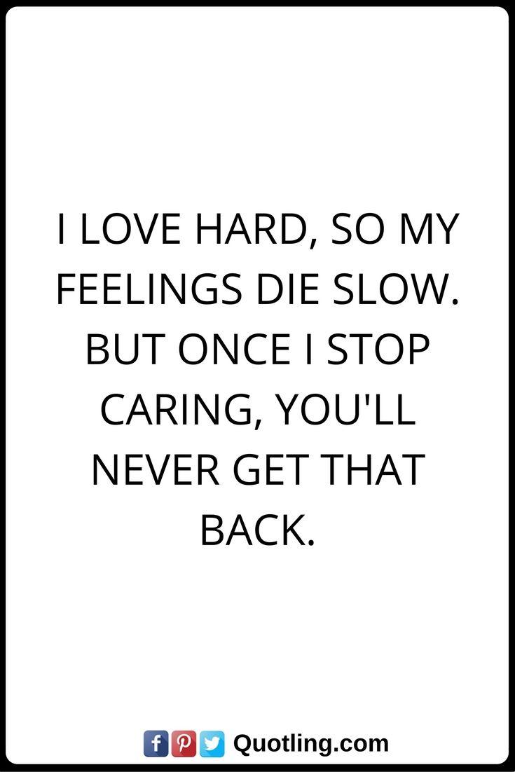 Feelings Quotes I love hard, so my feelings die slow. But ...