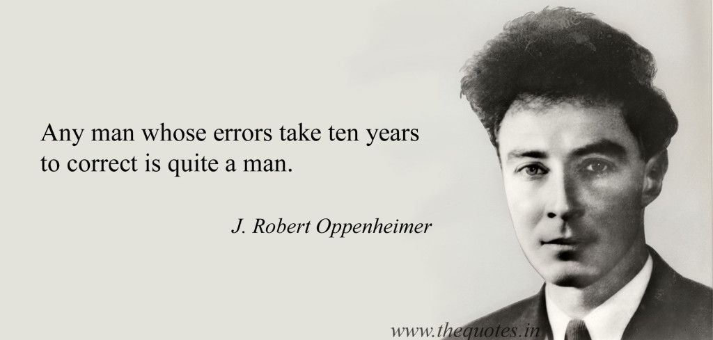 Oppenheimer Quote Any Man Whose Errors Take Ten Years To Correct Is Quite A Man  J