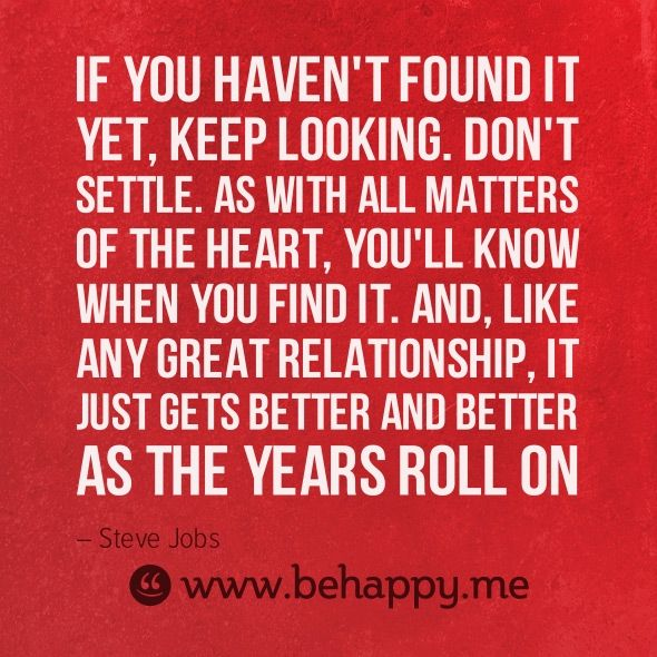 If you haven't found it yet, keep looking. Don't settle.