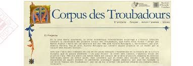 'Corpus des Troubadours', a project initiated by the Union Académique Internationale | UAI and continued by the Institut d'Estudis Catalans | IEC. Multilingual. Search using key words and setting filters, or go to the lists of authors (176) and poems (1193) provided.