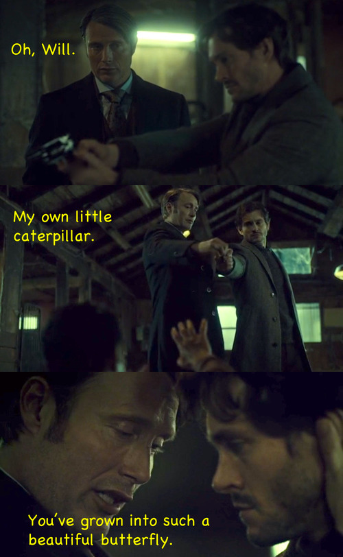 Basically sums up Will and Hannibal's relationship lately. Omg half of me ships Hannigram so hard but the other half remembers that Hannibal's life revolves around screwing with people's minds, including Will Graham. But still, Hannigram