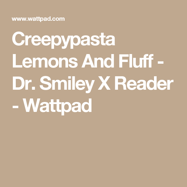Creepypasta Lemons And Fluff(editing and on hold) - Dr  Smiley X