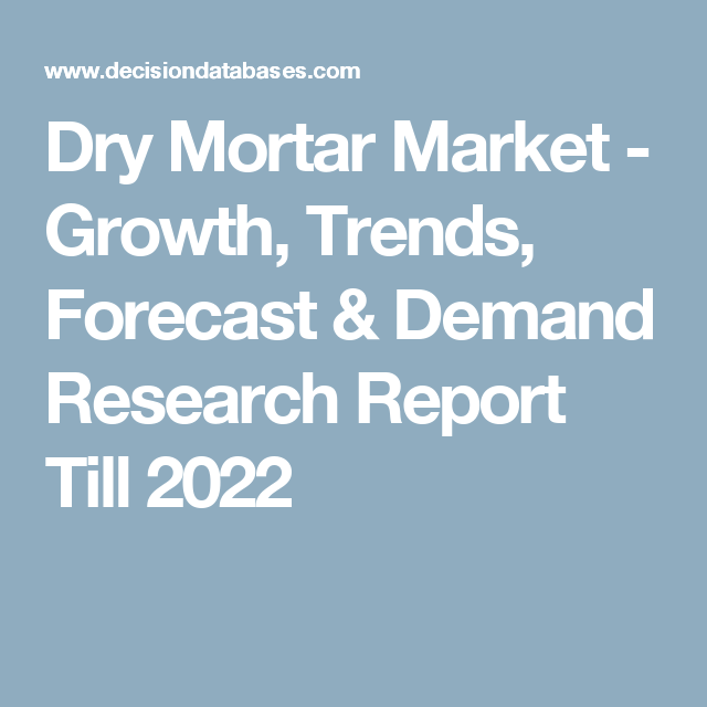 Dry Mortar Market - Growth, Trends, Forecast & Demand Research Report Till 2022