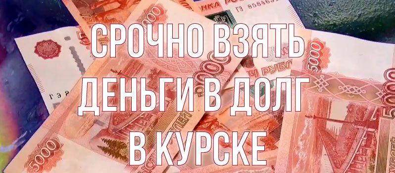 Курск срочно взять деньги в долг на каком счете отражать займ физического лица