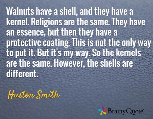 Walnuts have a shell, and they have a kernel. Religions are the same. They have an essence, but then they have a protective coating. This is not the only way to put it. But it's my way. So the kernels are the same. However, the shells are different. / Huston Smith