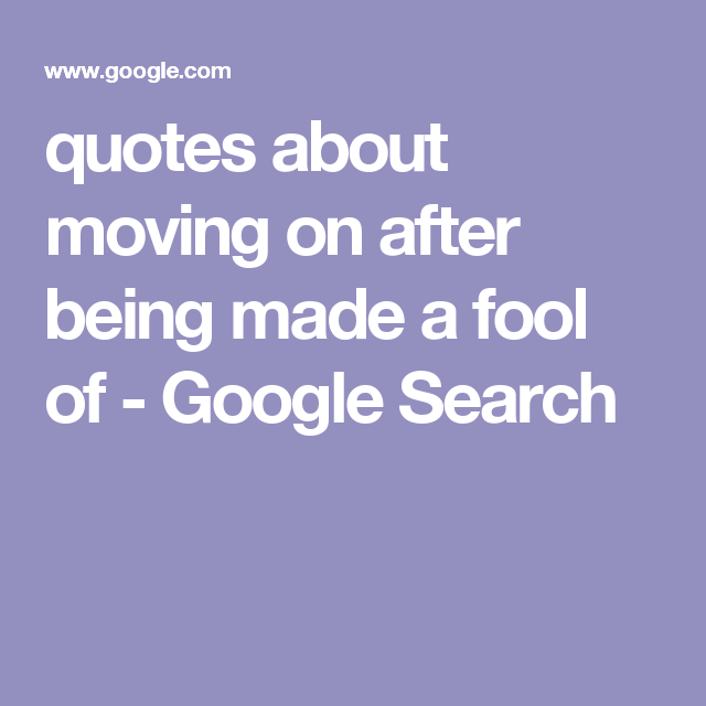 Quotes About Moving On After Being Made A Fool Of Google Search