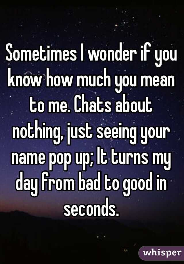 Sometimes I Wonder If You Know How Much You Mean To Me Chats About Nothing Just Seeing Your Name Pop Up Sometimes I Wonder Meant To Be Quotes Wonder Quotes