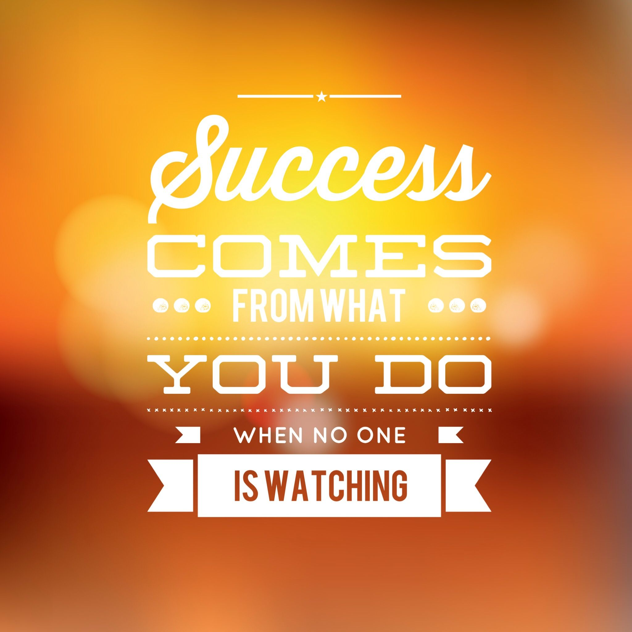 Success comes from what you do when no one is watching ...