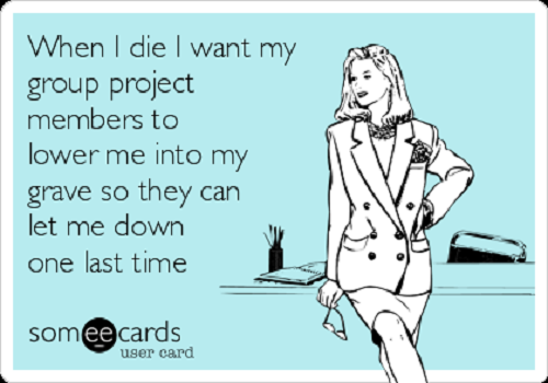 Is this how you feel about group projects? (Credit: Someecards)
