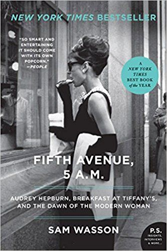 Fifth Avenue, 5 A.M.: Audrey Hepburn, Breakfast at Tiffany's, and the Dawn of the Modern Woman: Sam Wasson: