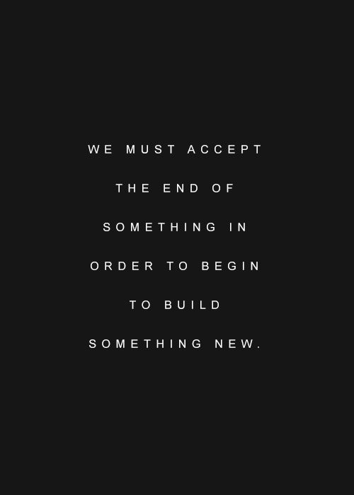 We Must Accept The End Of Something In Order To Begin To Build Something New Words Quotes Bittersweet Quotes Inspirational Quotes