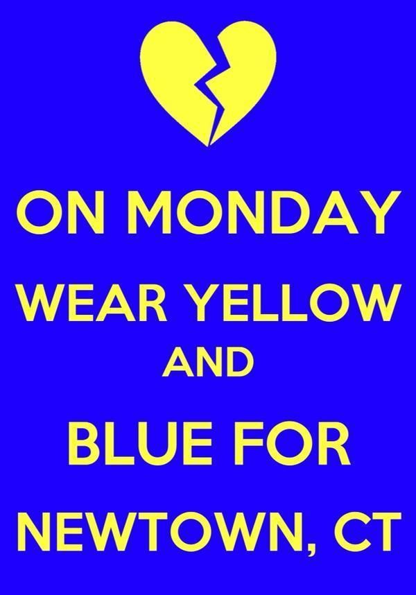 Monday December 17, 2012 wear school colors (Yellow and Blue) of Sandy Hook Elementary in honor of this horrific tragedy in Newtown CT