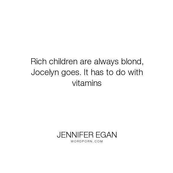 """Jennifer Egan - """"Rich children are always blond, Jocelyn goes. It has to do with vitamins"""". humor"""