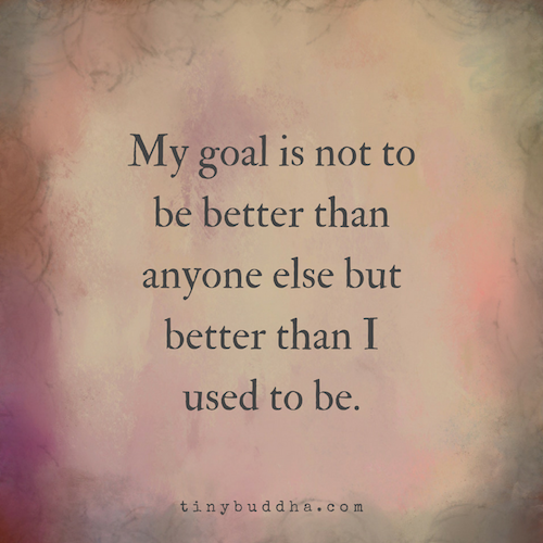 My Goal Is Not to Be Better Than Anyone Else - Tiny Buddha