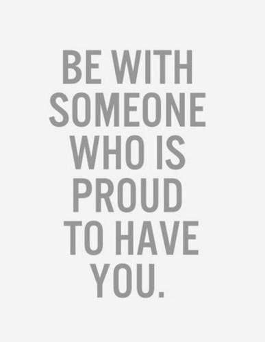 Be with someone who is proud to have you. Inspirational quotes ...