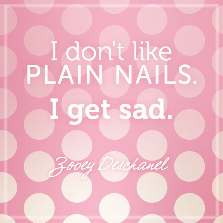I Dont Like Plain Nails I Get Sad Zoey Deschanel Words Quote