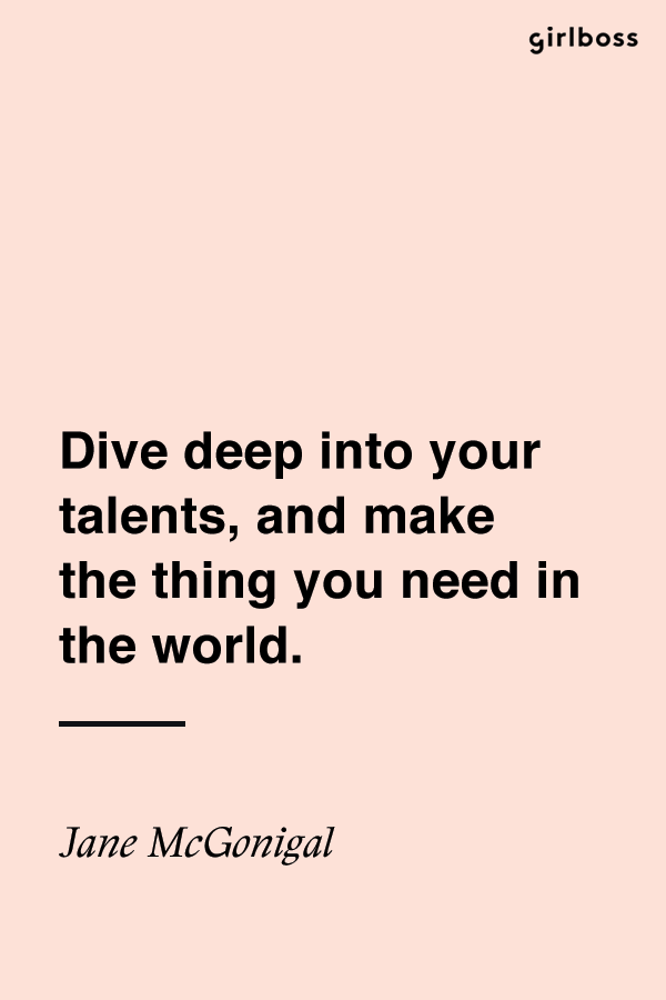 Girlboss Quote Dive Deep Into Your Talents And Make The Thing You Need In The World Jane Mcgonigal Inspirational Words Talent Quotes Positive Vibes Quotes