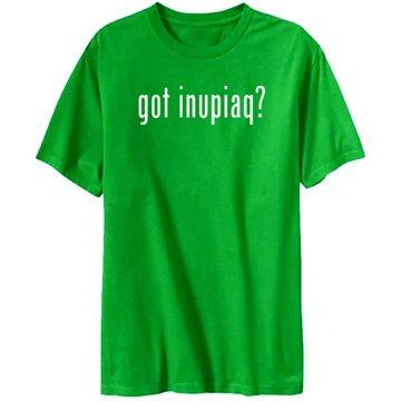 Got Inupiaq? T-Shirts  , I love it!!!