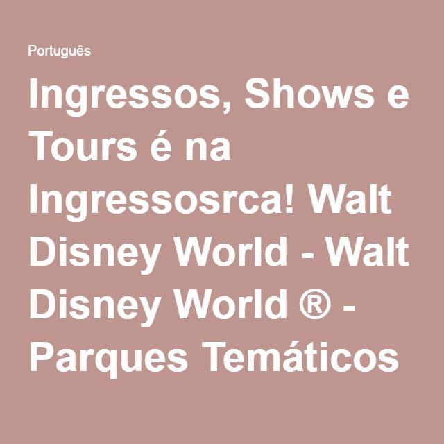 Ingressos, Shows e Tours é na Ingressosrca! Walt Disney World - Walt Disney World ® - Parques Temáticos Compre Online, entradas para os Parques de Orlando e outros.