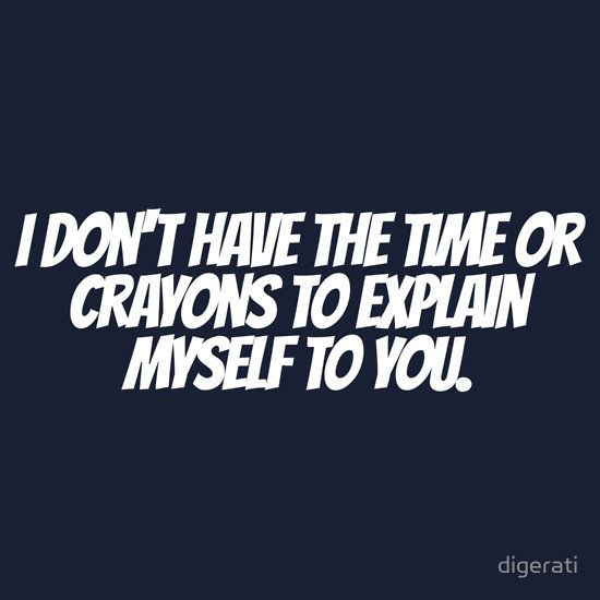 I don't have the time or crayons to explain myself to you