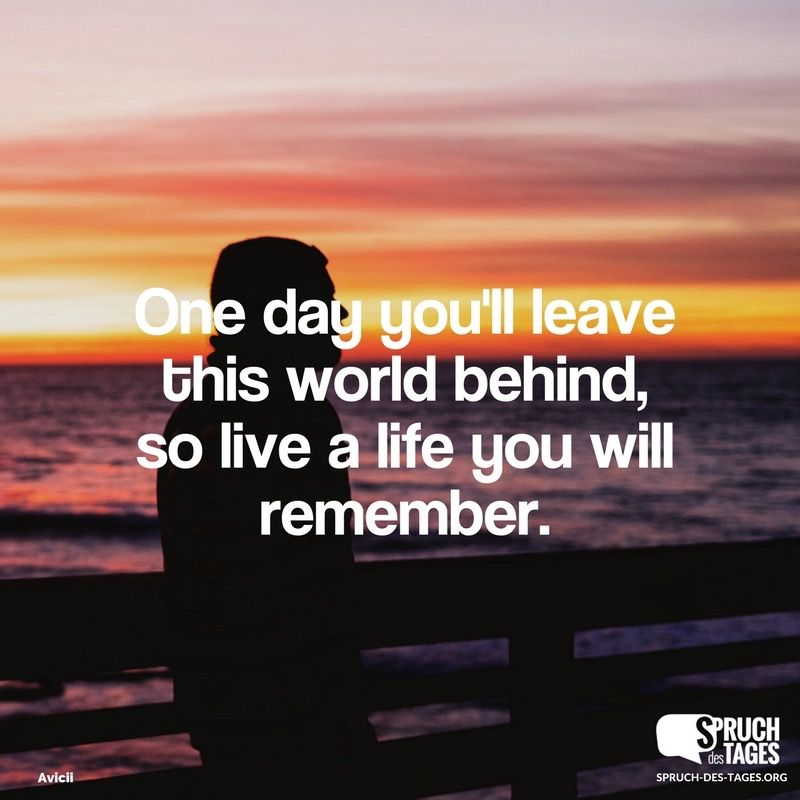 sinnvolle sprüche englisch One day you'll leave this world behind, so live a life you will  sinnvolle sprüche englisch