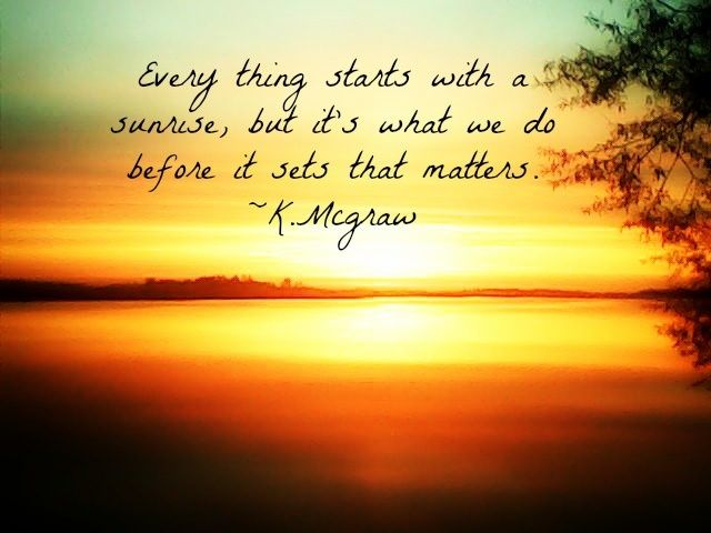 Everything Starts With A Sunrise But It S What We Do Before It Sets That Matters Sunrise Quotes Sunset Quotes Sunrise Quotes Morning